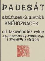 Padesát akvisitněexklusivních kněhoznaček, od takového též rytce aequilibristicky exlibristně sázenýcha i rytých, nyní pak pro potěšení skalních oplesků sběráků v něco málo exemplářích vydaných v březnu roku 1952